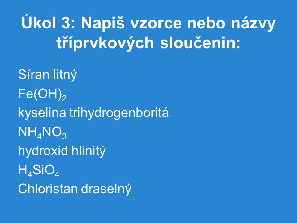 Úkol 3: Napiš vzorce nebo názvy tříprvkových sloučenin: Síran litný Fe(OH) 2 kyselina trihydrogenboritá NH 4 NO 3 hydroxid hlinitý H 4 SiO 4 Chlorista