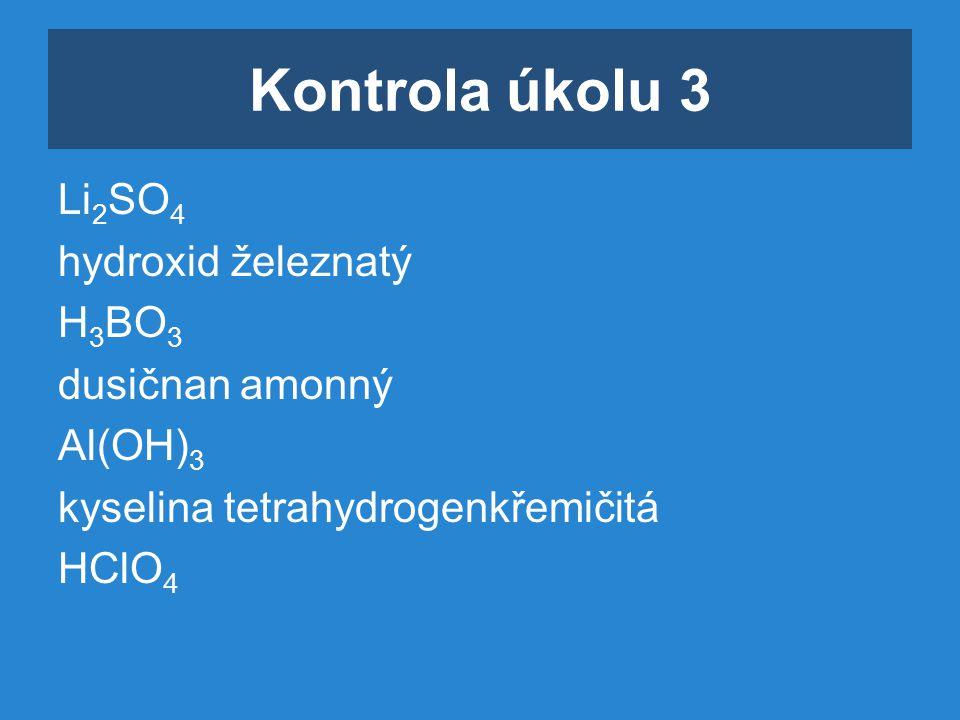 Kontrola úkolu 3 Li 2 SO 4 hydroxid železnatý H 3 BO 3 dusičnan amonný Al(OH) 3 kyselina tetrahydrogenkřemičitá HClO 4