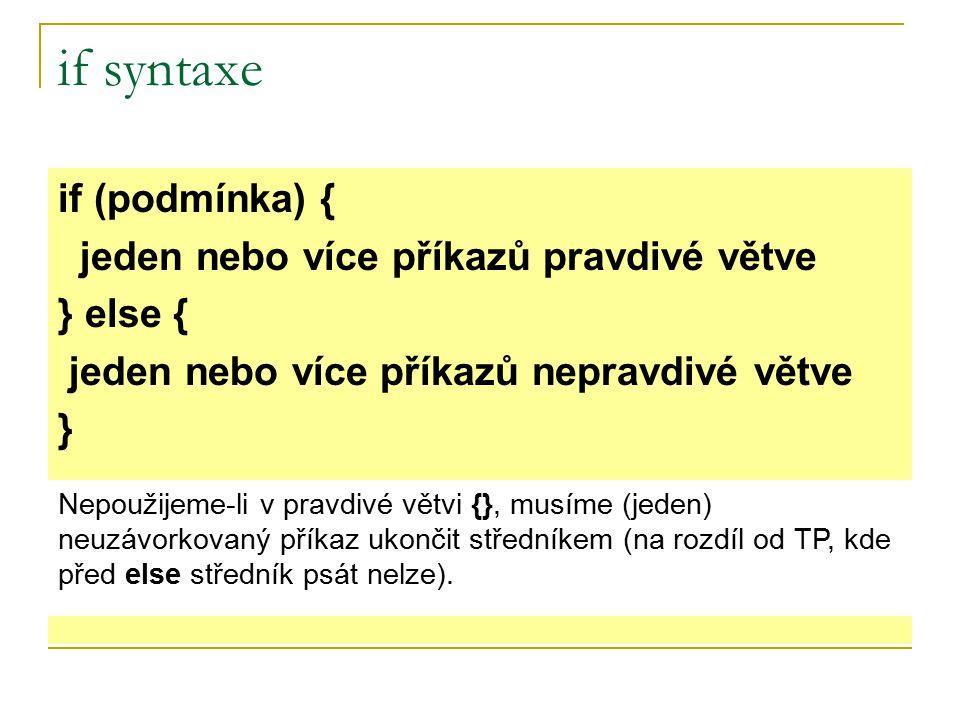 if syntaxe if (podmínka) { jeden nebo více příkazů pravdivé větve } else { jeden nebo více příkazů nepravdivé větve } Nepoužijeme-li v pravdivé větvi {}, musíme (jeden) neuzávorkovaný příkaz ukončit středníkem (na rozdíl od TP, kde před else středník psát nelze).