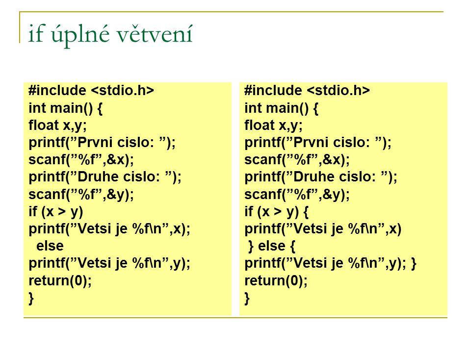 if neúplné větvení #include int main() { float x; printf( Zadej cislo: ); scanf( %f ,&x); if (x > y) x=x*(-1); printf( |x| = %f\n ,x); return(0); } #include int main() { float x; printf( Zadej cislo: ); scanf( %f ,&x); if (x > y) { x=x*(-1); } printf( |x| = %f\n ,x); return(0); } Pokud je v pravdivé či nepravdivé větvi jeden příkaz, je na nás, zda použijeme {} či nikoliv.