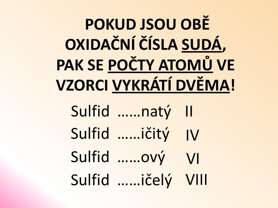 POKUD JSOU OBĚ OXIDAČNÍ ČÍSLA SUDÁ, PAK SE POČTY ATOMŮ VE VZORCI VYKRÁTÍ DVĚMA! Sulfid ……natý Sulfid ……ičitý Sulfid ……ový Sulfid ……ičelý II IV VI VIII