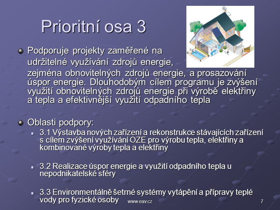 7www.eav.cz Prioritní osa 3 Prioritní osa 3 Podporuje projekty zaměřené na udržitelné využívání zdrojů energie, zejména obnovitelných zdrojů energie, a prosazování úspor energie.