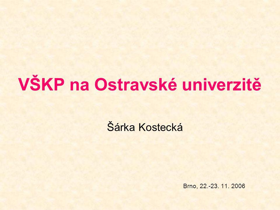 VŠKP na Ostravské univerzitě Šárka Kostecká Brno, 22.-23. 11. 2006