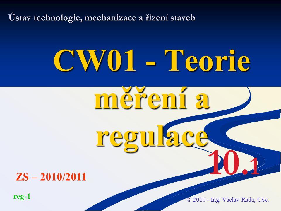 Ústav technologie, mechanizace a řízení staveb CW01 - Teorie měření a regulace © 2010 - Ing. Václav Rada, CSc. ZS – 2010/2011 10. 1 reg-1