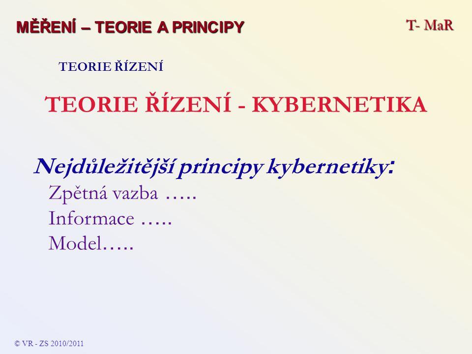 T- MaR MĚŘENÍ – TEORIE A PRINCIPY TEORIE ŘÍZENÍ TEORIE ŘÍZENÍ - KYBERNETIKA Nejdůležitější principy kybernetiky : Zpětná vazba ….. Informace ….. Model