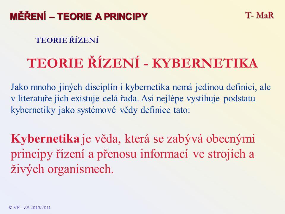 T- MaR MĚŘENÍ – TEORIE A PRINCIPY TEORIE ŘÍZENÍ TEORIE ŘÍZENÍ - KYBERNETIKA Jako mnoho jiných disciplín i kybernetika nemá jedinou definici, ale v lit