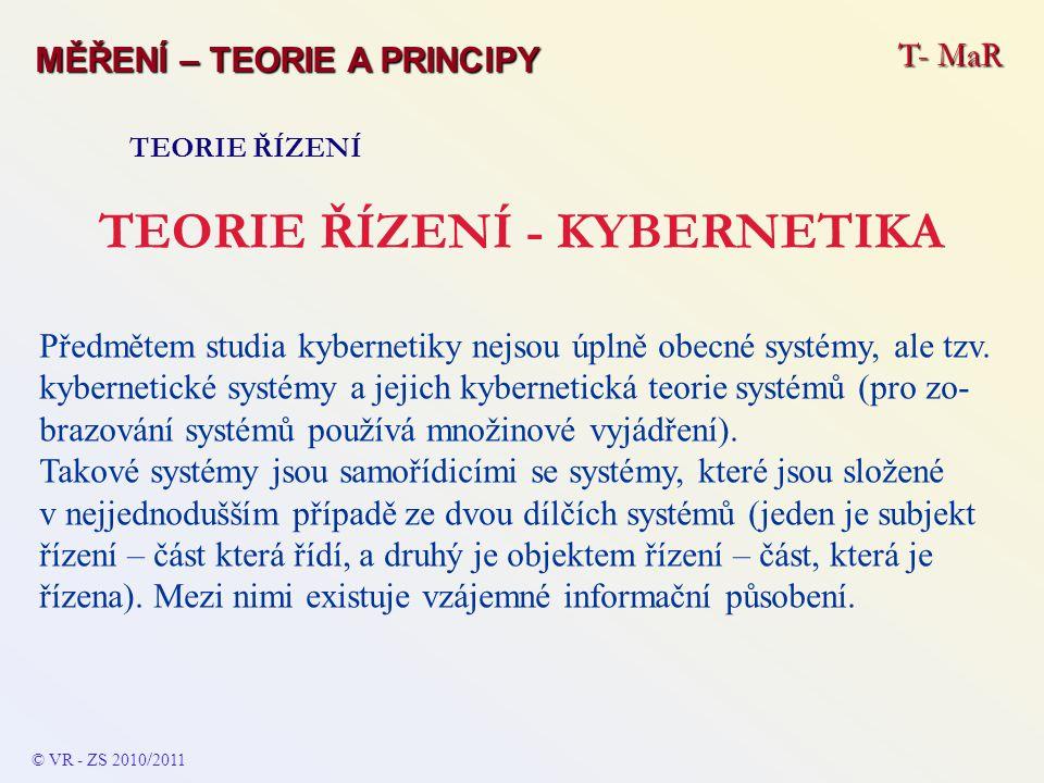 T- MaR MĚŘENÍ – TEORIE A PRINCIPY TEORIE ŘÍZENÍ TEORIE ŘÍZENÍ - KYBERNETIKA Předmětem studia kybernetiky nejsou úplně obecné systémy, ale tzv. kyberne