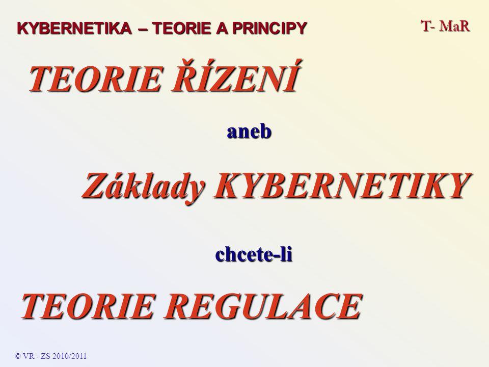 T- MaR aneb TEORIE ŘÍZENÍ Základy KYBERNETIKY KYBERNETIKA – TEORIE A PRINCIPY TEORIE REGULACE chcete-li © VR - ZS 2010 / 2011