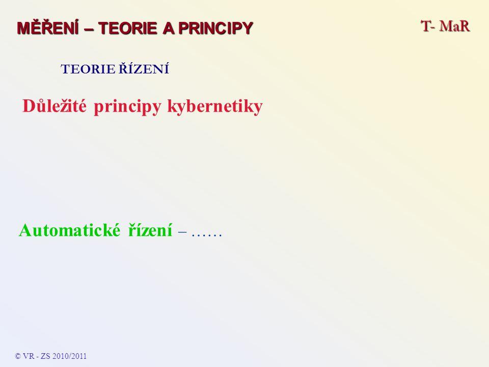 T- MaR MĚŘENÍ – TEORIE A PRINCIPY TEORIE ŘÍZENÍ Důležité principy kybernetiky Automatické řízení – …… © VR - ZS 2010 / 2011