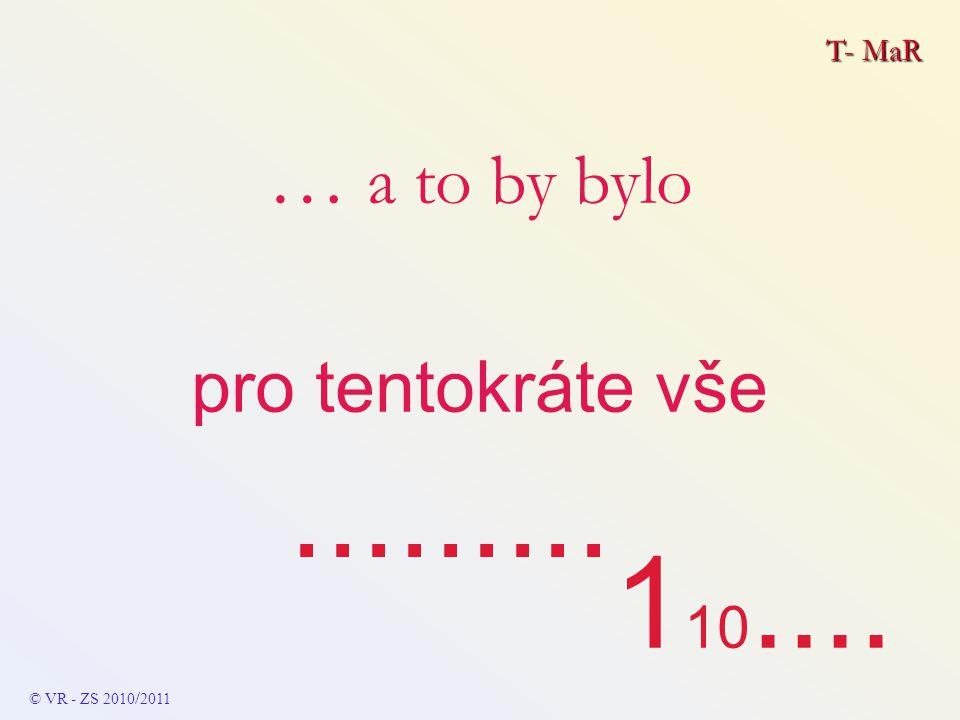 T- MaR … a to by bylo pro tentokráte vše......... © VR - ZS 2010 / 2011 1 10....