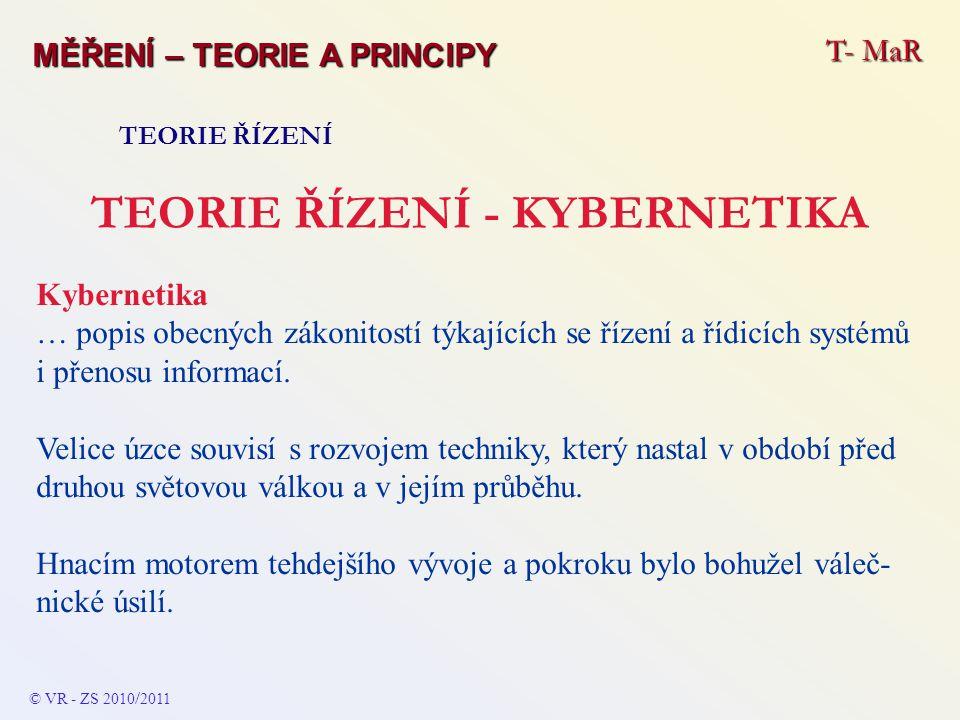T- MaR MĚŘENÍ – TEORIE A PRINCIPY TEORIE ŘÍZENÍ TEORIE ŘÍZENÍ - KYBERNETIKA Kybernetika … popis obecných zákonitostí týkajících se řízení a řídicích s