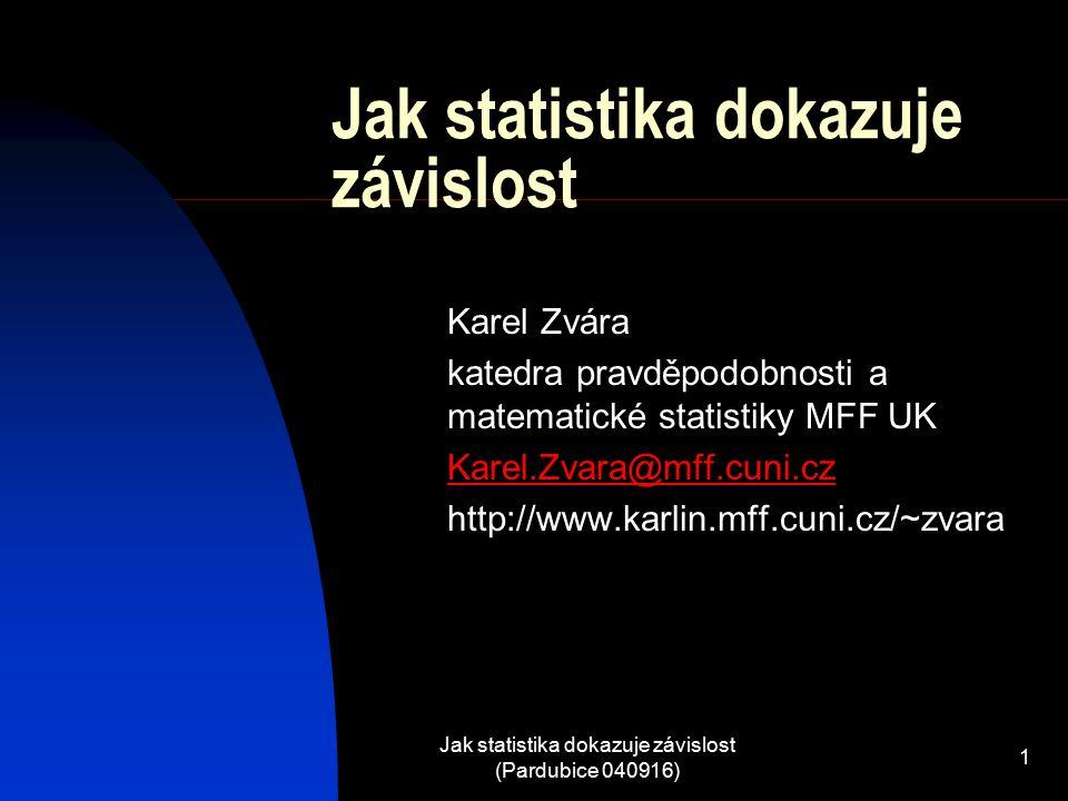 Jak statistika dokazuje závislost (Pardubice 040916) 1 Jak statistika dokazuje závislost Karel Zvára katedra pravděpodobnosti a matematické statistiky MFF UK Karel.Zvara@mff.cuni.cz http://www.karlin.mff.cuni.cz/~zvara