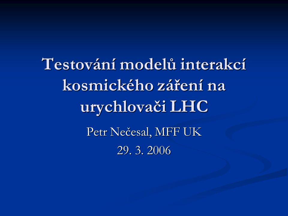 Testování modelů interakcí kosmického záření na urychlovači LHC Petr Nečesal, MFF UK 29. 3. 2006