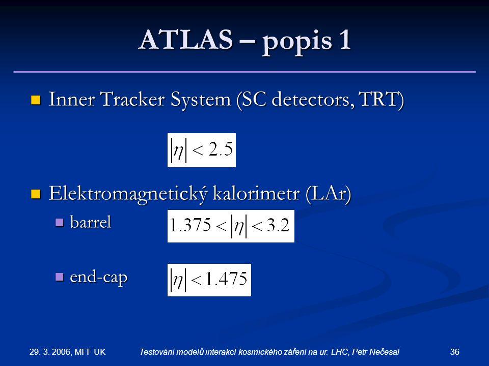 29. 3. 2006, MFF UK 36Testování modelů interakcí kosmického záření na ur. LHC, Petr Nečesal ATLAS – popis 1 Inner Tracker System (SC detectors, TRT) I