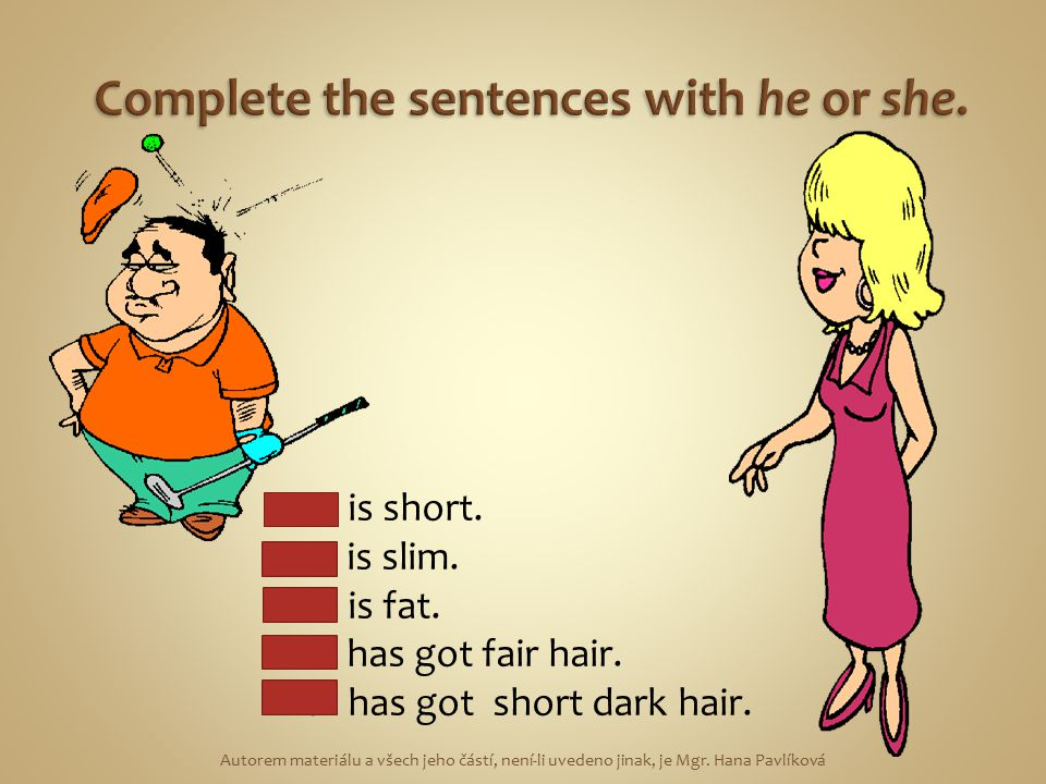 He is short.She is slim. He is fat. She has got fair hair.