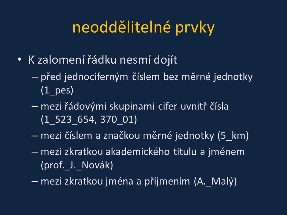 neoddělitelné prvky K zalomení řádku nesmí dojít – před jednociferným číslem bez měrné jednotky (1_pes) – mezi řádovými skupinami cifer uvnitř čísla (1_523_654, 370_01) – mezi číslem a značkou měrné jednotky (5_km) – mezi zkratkou akademického titulu a jménem (prof._J._Novák) – mezi zkratkou jména a příjmením (A._Malý)
