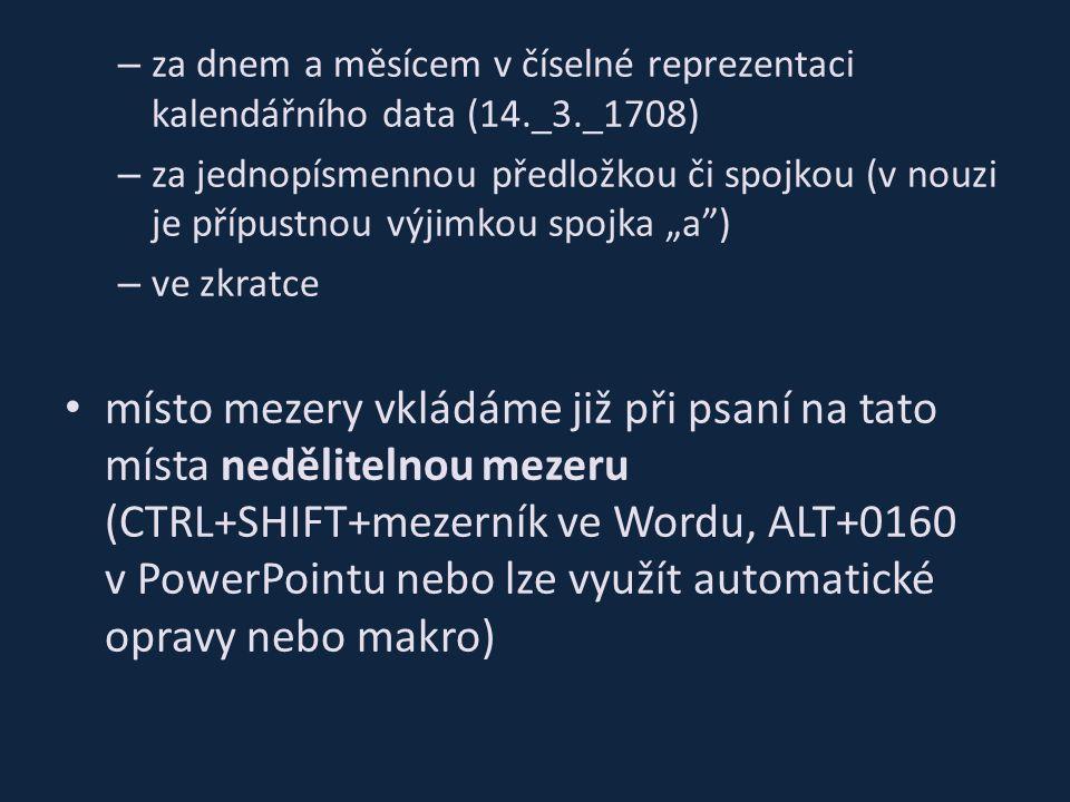 """– za dnem a měsícem v číselné reprezentaci kalendářního data (14._3._1708) – za jednopísmennou předložkou či spojkou (v nouzi je přípustnou výjimkou spojka """"a ) – ve zkratce místo mezery vkládáme již při psaní na tato místa nedělitelnou mezeru (CTRL+SHIFT+mezerník ve Wordu, ALT+0160 v PowerPointu nebo lze využít automatické opravy nebo makro)"""