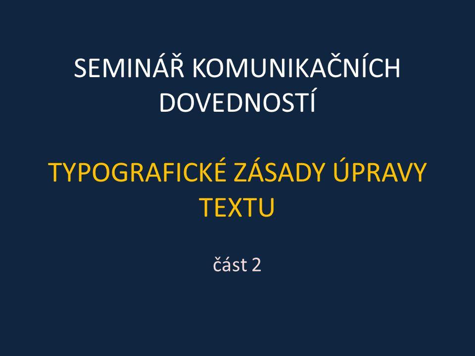 SEMINÁŘ KOMUNIKAČNÍCH DOVEDNOSTÍ TYPOGRAFICKÉ ZÁSADY ÚPRAVY TEXTU část 2