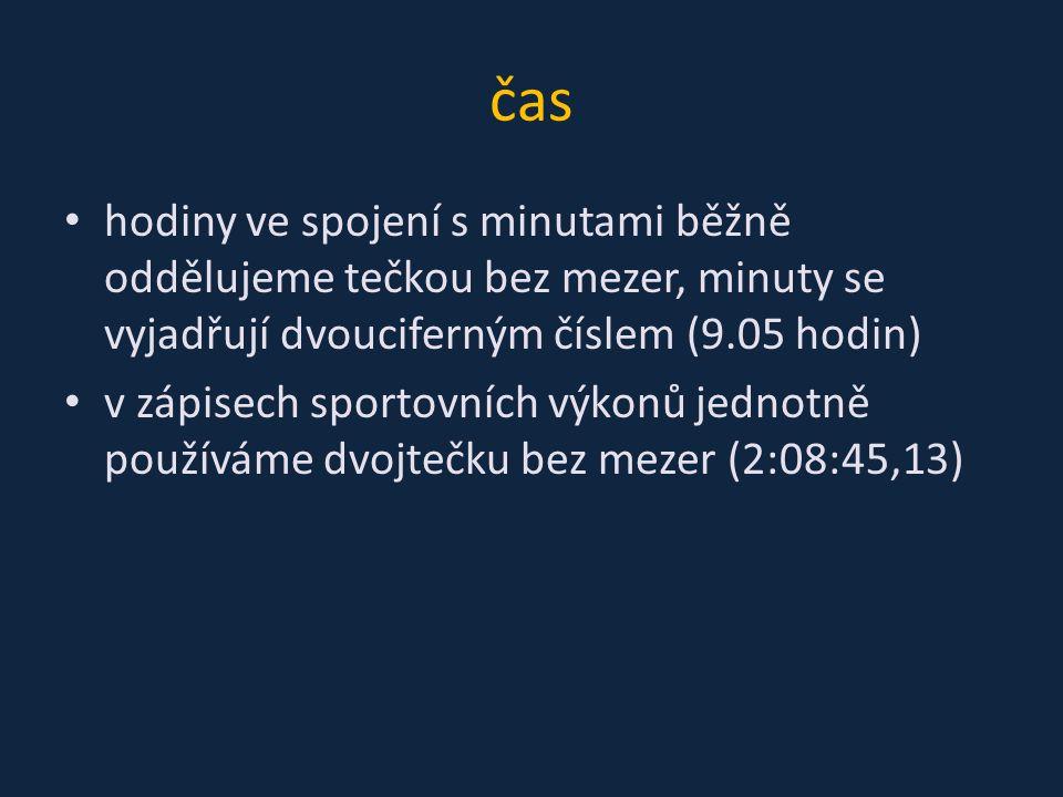 čas hodiny ve spojení s minutami běžně oddělujeme tečkou bez mezer, minuty se vyjadřují dvouciferným číslem (9.05 hodin) v zápisech sportovních výkonů jednotně používáme dvojtečku bez mezer (2:08:45,13)