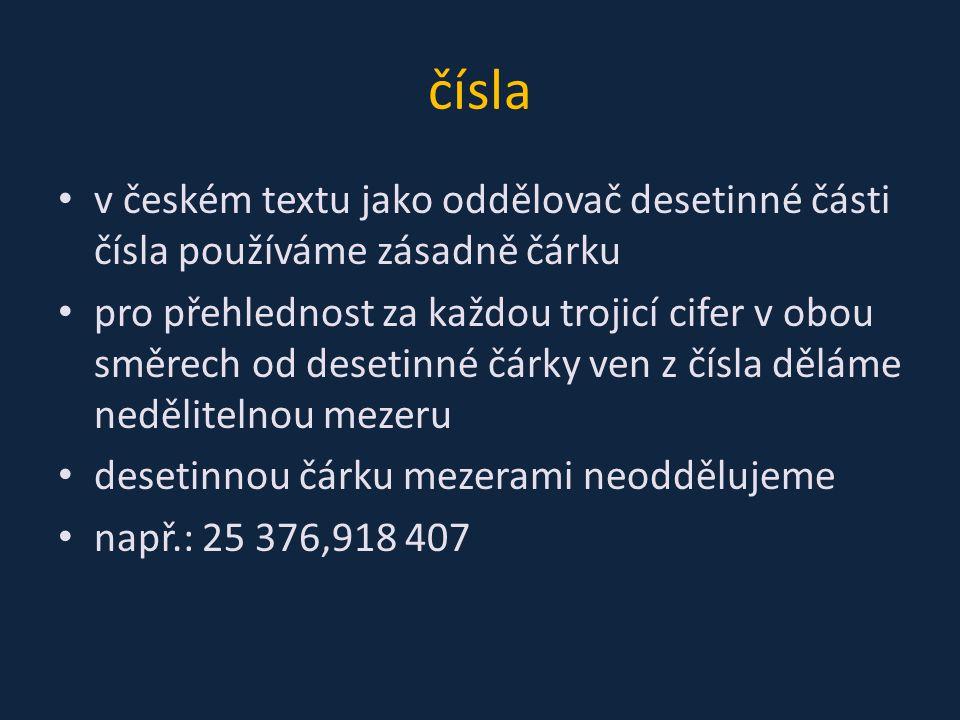 čísla v českém textu jako oddělovač desetinné části čísla používáme zásadně čárku pro přehlednost za každou trojicí cifer v obou směrech od desetinné čárky ven z čísla děláme nedělitelnou mezeru desetinnou čárku mezerami neoddělujeme např.: 25 376,918 407