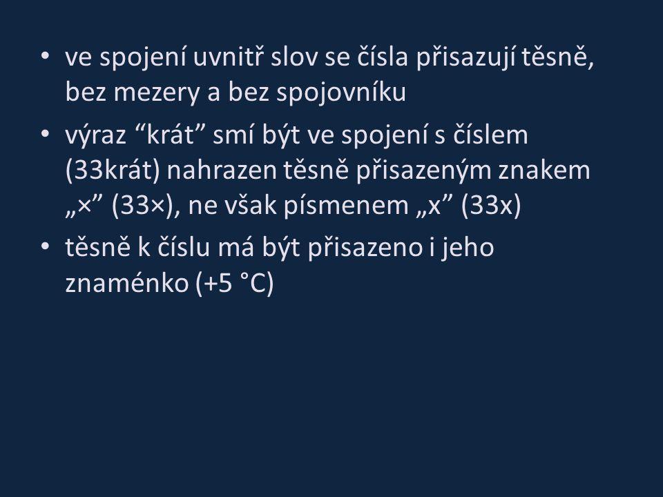 """ve spojení uvnitř slov se čísla přisazují těsně, bez mezery a bez spojovníku výraz krát smí být ve spojení s číslem (33krát) nahrazen těsně přisazeným znakem """"× (33×), ne však písmenem """"x (33x) těsně k číslu má být přisazeno i jeho znaménko (+5 °C)"""