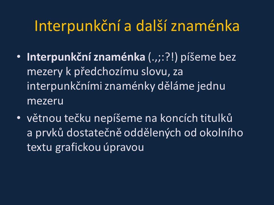 Interpunkční a další znaménka Interpunkční znaménka (.,;:?!) píšeme bez mezery k předchozímu slovu, za interpunkčními znaménky děláme jednu mezeru větnou tečku nepíšeme na koncích titulků a prvků dostatečně oddělených od okolního textu grafickou úpravou