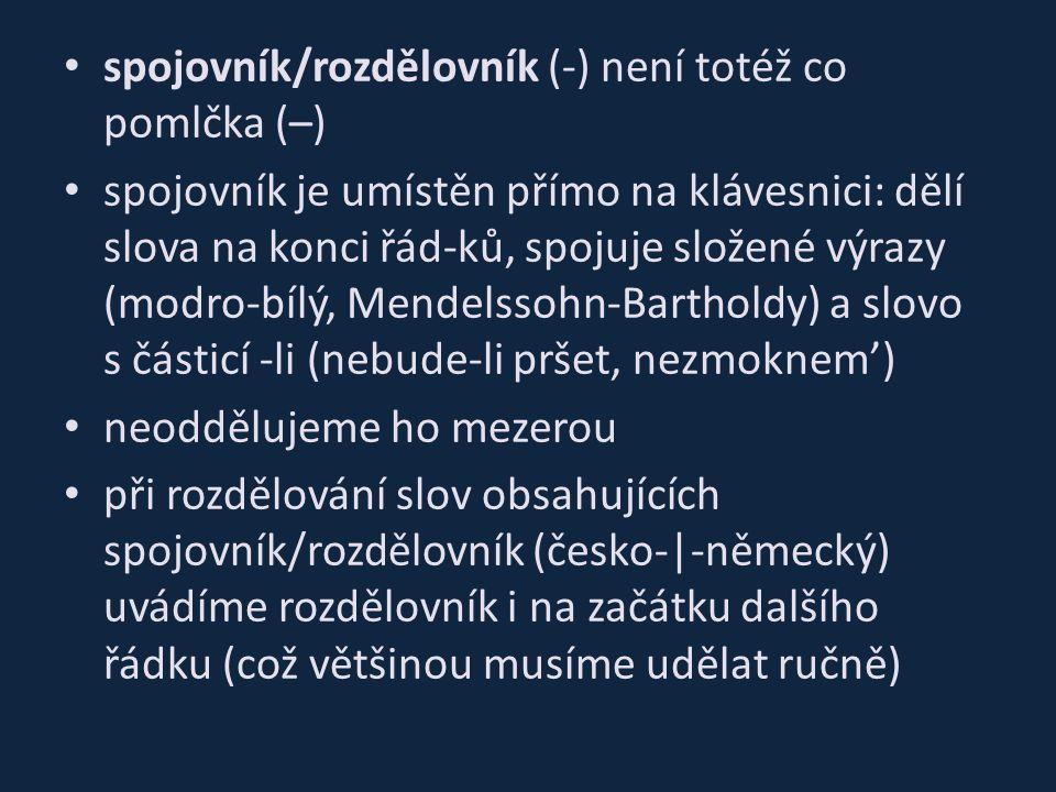 spojovník/rozdělovník (-) není totéž co pomlčka (–) spojovník je umístěn přímo na klávesnici: dělí slova na konci řád-ků, spojuje složené výrazy (modro-bílý, Mendelssohn-Bartholdy) a slovo s částicí -li (nebude-li pršet, nezmoknem') neoddělujeme ho mezerou při rozdělování slov obsahujících spojovník/rozdělovník (česko-|-německý) uvádíme rozdělovník i na začátku dalšího řádku (což většinou musíme udělat ručně)