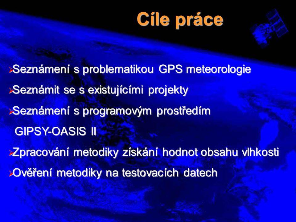 Cíle práce  Seznámení s problematikou GPS meteorologie  Seznámit se s existujícími projekty  Seznámení s programovým prostředím GIPSY-OASIS II GIPS