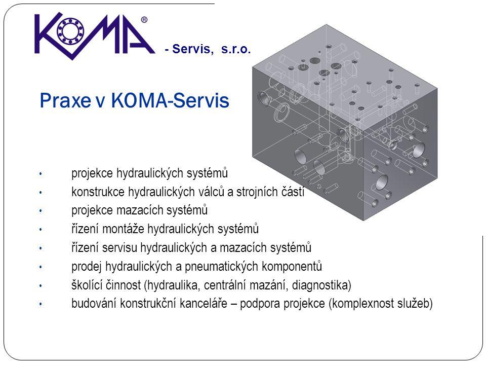 Praxe v KOMA-Servis projekce hydraulických systémů konstrukce hydraulických válců a strojních částí projekce mazacích systémů řízení montáže hydraulických systémů řízení servisu hydraulických a mazacích systémů prodej hydraulických a pneumatických komponentů školící činnost (hydraulika, centrální mazání, diagnostika) budování konstrukční kanceláře – podpora projekce (komplexnost služeb) - Servis, s.r.o.