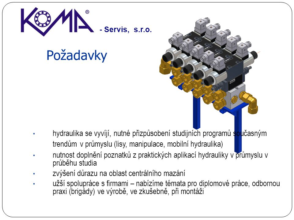 Požadavky hydraulika se vyvíjí, nutné přizpůsobení studijních programů současným trendům v průmyslu (lisy, manipulace, mobilní hydraulika) nutnost doplnění poznatků z praktických aplikací hydrauliky v průmyslu v průběhu studia zvýšení důrazu na oblast centrálního mazání užší spolupráce s firmami – nabízíme témata pro diplomové práce, odbornou praxi (brigády) ve výrobě, ve zkušebně, při montáži - Servis, s.r.o.