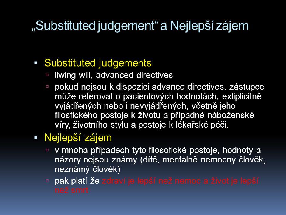 """""""Substituted judgement a Nejlepší zájem  Substituted judgements  liwing will, advanced directives  pokud nejsou k dispozici advance directives, zástupce může referovat o pacientových hodnotách, exliplicitně vyjádřených nebo i nevyjádřených, včetně jeho filosfického postoje k životu a případné náboženské víry, životního stylu a postoje k lékařské péči."""