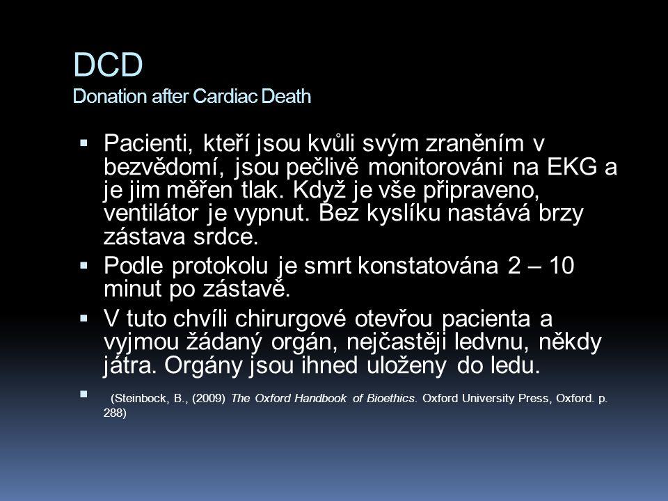 DCD Donation after Cardiac Death  Pacienti, kteří jsou kvůli svým zraněním v bezvědomí, jsou pečlivě monitorováni na EKG a je jim měřen tlak. Když je
