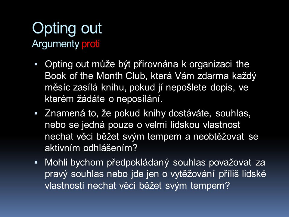Opting out Argumenty proti  Opting out může být přirovnána k organizaci the Book of the Month Club, která Vám zdarma každý měsíc zasílá knihu, pokud jí nepošlete dopis, ve kterém žádáte o neposílání.