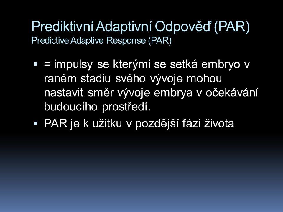 Prediktivní Adaptivní Odpověď (PAR) Predictive Adaptive Response (PAR)  = impulsy se kterými se setká embryo v raném stadiu svého vývoje mohou nastavit směr vývoje embrya v očekávání budoucího prostředí.