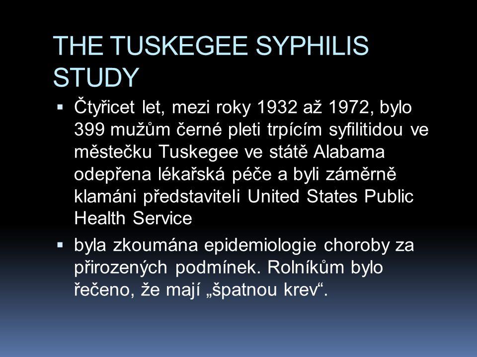 THE TUSKEGEE SYPHILIS STUDY  Čtyřicet let, mezi roky 1932 až 1972, bylo 399 mužům černé pleti trpícím syfilitidou ve městečku Tuskegee ve státě Alabama odepřena lékařská péče a byli záměrně klamáni představiteli United States Public Health Service  byla zkoumána epidemiologie choroby za přirozených podmínek.