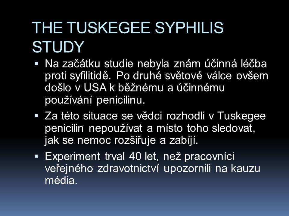 THE TUSKEGEE SYPHILIS STUDY  Na začátku studie nebyla znám účinná léčba proti syfilitidě. Po druhé světové válce ovšem došlo v USA k běžnému a účinné