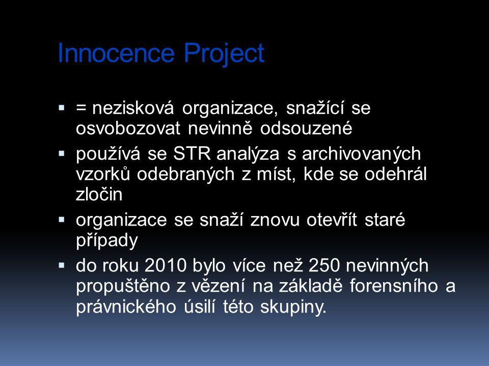 Innocence Project  = nezisková organizace, snažící se osvobozovat nevinně odsouzené  používá se STR analýza s archivovaných vzorků odebraných z míst, kde se odehrál zločin  organizace se snaží znovu otevřít staré případy  do roku 2010 bylo více než 250 nevinných propuštěno z vězení na základě forensního a právnického úsilí této skupiny.