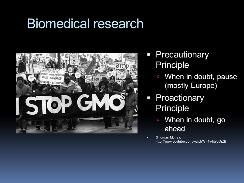 Biomedical research  Precautionary Principle  When in doubt, pause (mostly Europe)  Proactionary Principle  When in doubt, go ahead  (Thomas Murr