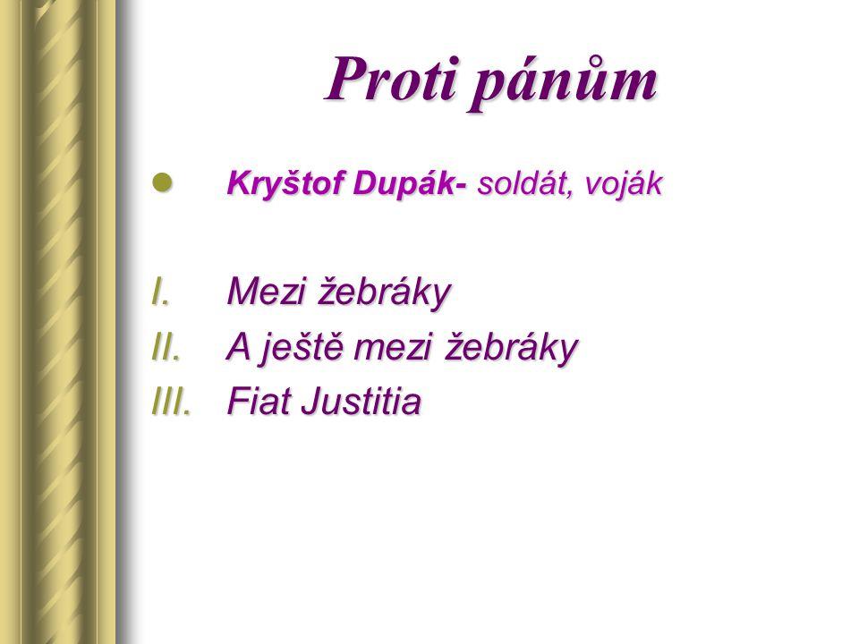 Proti pánům Kryštof Dupák- soldát, voják Kryštof Dupák- soldát, voják I.Mezi žebráky II.A ještě mezi žebráky III.Fiat Justitia