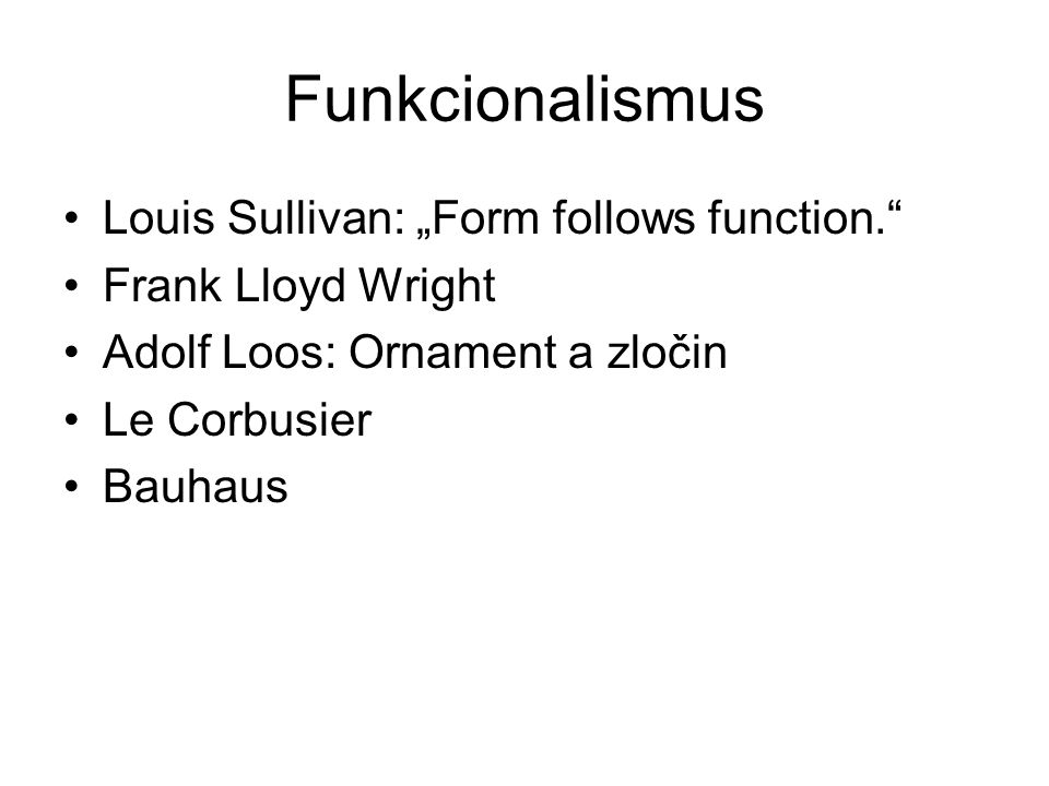 "Funkcionalismus Louis Sullivan: ""Form follows function."" Frank Lloyd Wright Adolf Loos: Ornament a zločin Le Corbusier Bauhaus"