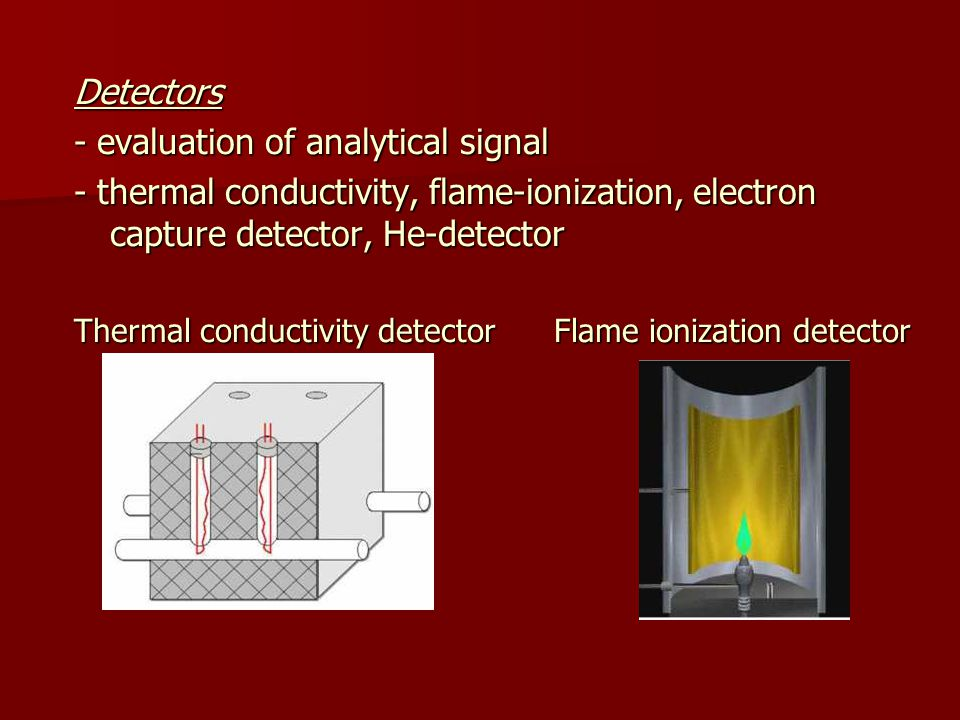 Detectors - evaluation of analytical signal - thermal conductivity, flame-ionization, electron capture detector, He-detector Thermal conductivity detector Flame ionization detector