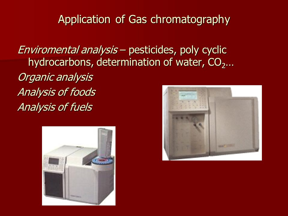 Application of Gas chromatography Enviromental analysis – pesticides, poly cyclic hydrocarbons, determination of water, CO 2 … Organic analysis Analysis of foods Analysis of fuels