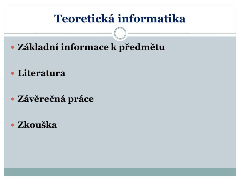 Teoretická informatika Základní informace k předmětu Literatura Závěrečná práce Zkouška