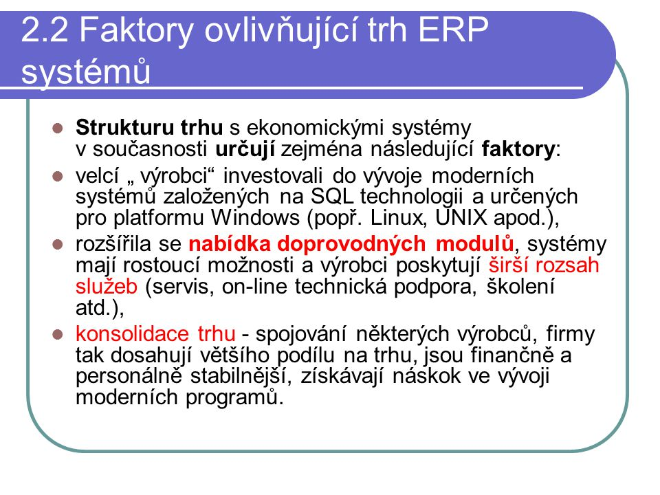 """2.2 Faktory ovlivňující trh ERP systémů Strukturu trhu s ekonomickými systémy v současnosti určují zejména následující faktory: velcí """" výrobci investovali do vývoje moderních systémů založených na SQL technologii a určených pro platformu Windows (popř."""