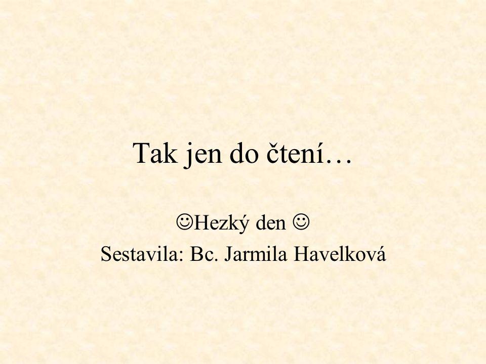 Tak jen do čtení… Hezký den Sestavila: Bc. Jarmila Havelková