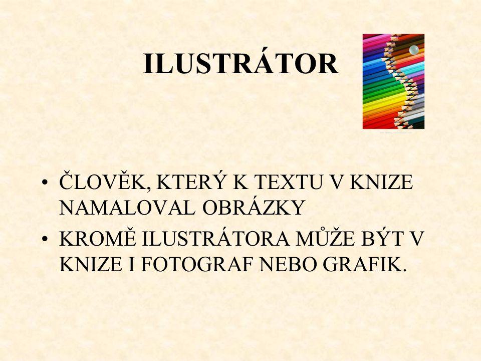 ILUSTRÁTOR ČLOVĚK, KTERÝ K TEXTU V KNIZE NAMALOVAL OBRÁZKY KROMĚ ILUSTRÁTORA MŮŽE BÝT V KNIZE I FOTOGRAF NEBO GRAFIK.