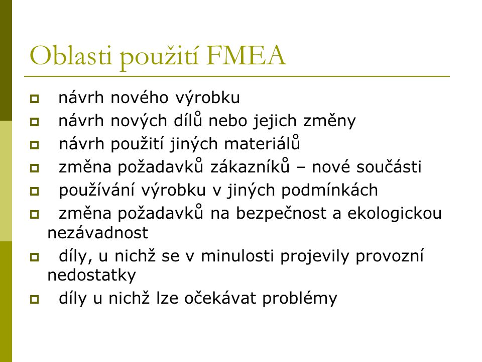 Oblasti použití FMEA  návrh nového výrobku  návrh nových dílů nebo jejich změny  návrh použití jiných materiálů  změna požadavků zákazníků – nové