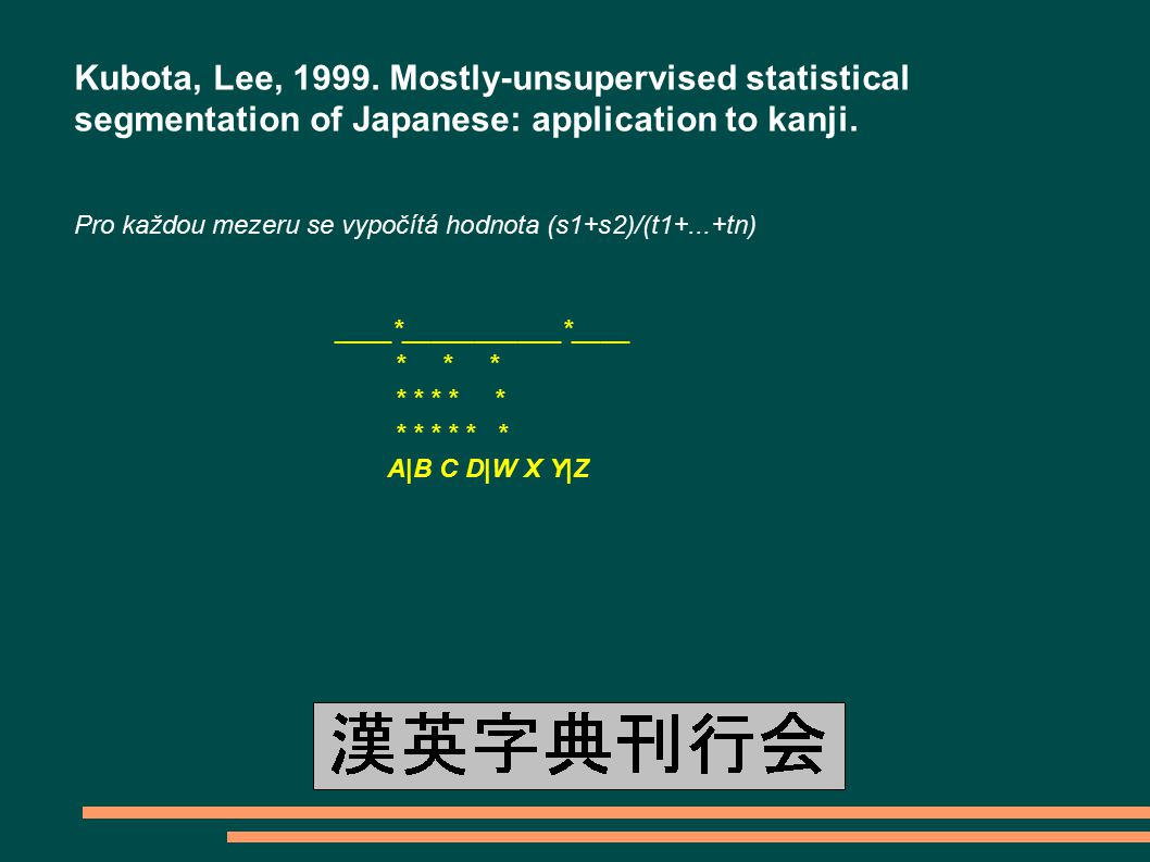 Kubota, Lee, 1999. Mostly-unsupervised statistical segmentation of Japanese: application to kanji. Pro každou mezeru se vypočítá hodnota (s1+s2)/(t1+.