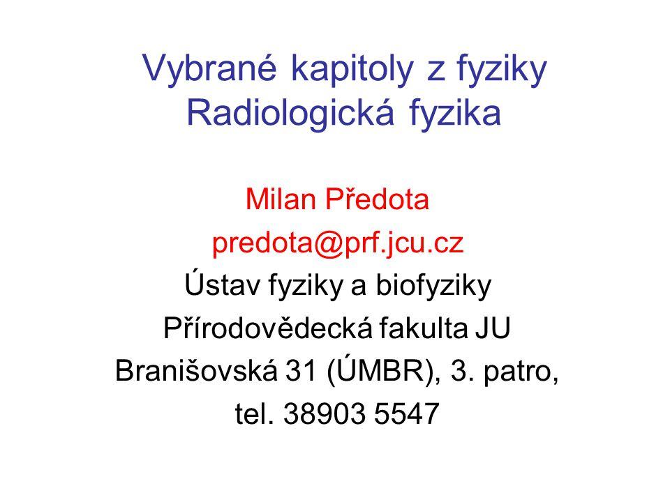 Vybrané kapitoly z fyziky Radiologická fyzika Milan Předota predota@prf.jcu.cz Ústav fyziky a biofyziky Přírodovědecká fakulta JU Branišovská 31 (ÚMBR), 3.