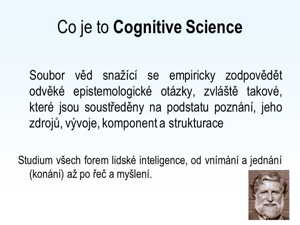 Co je to Cognitive Science Soubor věd snažící se empiricky zodpovědět odvěké epistemologické otázky, zvláště takové, které jsou soustředěny na podstatu poznání, jeho zdrojů, vývoje, komponent a strukturace Studium všech forem lidské inteligence, od vnímání a jednání (konání) až po řeč a myšlení.